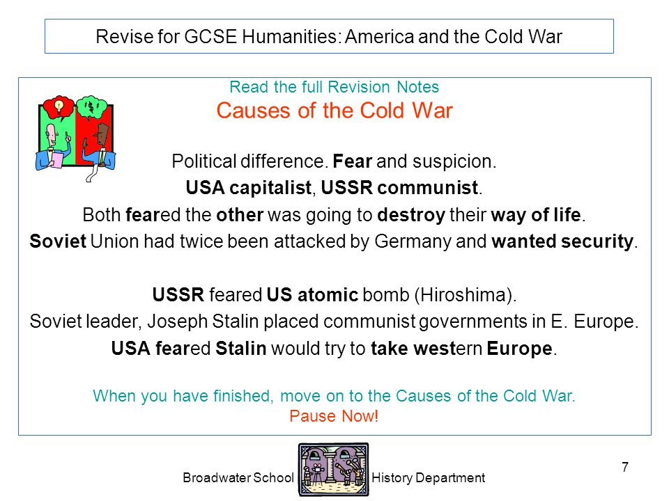 Broadwater School History Department 7 Revise for GCSE Humanities: America and the Cold War Read the full Revision Notes Causes of the Cold War Political difference.
