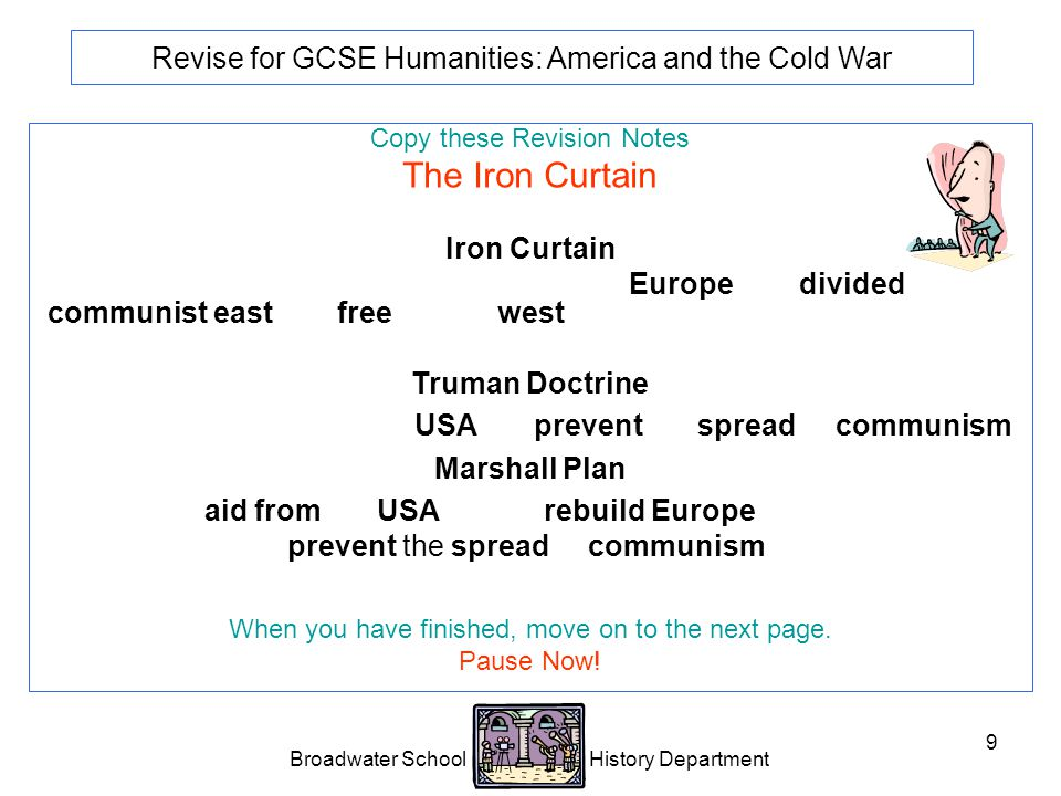 Broadwater School History Department 9 Revise for GCSE Humanities: America and the Cold War Copy these Revision Notes The Iron Curtain Iron Curtain Phrase used by Churchill to describe how Europe was divided into a communist east and free market west.