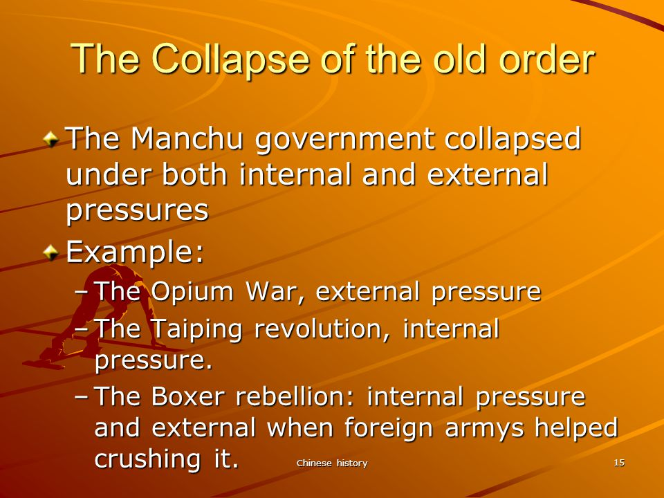Chinese history 15 The Collapse of the old order The Manchu government collapsed under both internal and external pressures Example: –The Opium War, external pressure –The Taiping revolution, internal pressure.