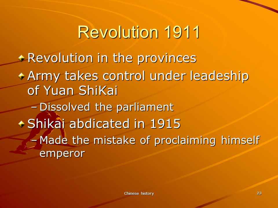 Chinese history 23 Revolution 1911 Revolution in the provinces Army takes control under leadeship of Yuan ShiKai –Dissolved the parliament Shikai abdicated in 1915 –Made the mistake of proclaiming himself emperor