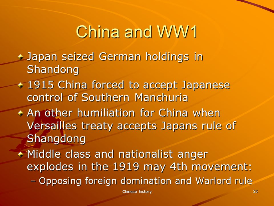 Chinese history 25 China and WW1 Japan seized German holdings in Shandong 1915 China forced to accept Japanese control of Southern Manchuria An other humiliation for China when Versailles treaty accepts Japans rule of Shangdong Middle class and nationalist anger explodes in the 1919 may 4th movement: –Opposing foreign domination and Warlord rule