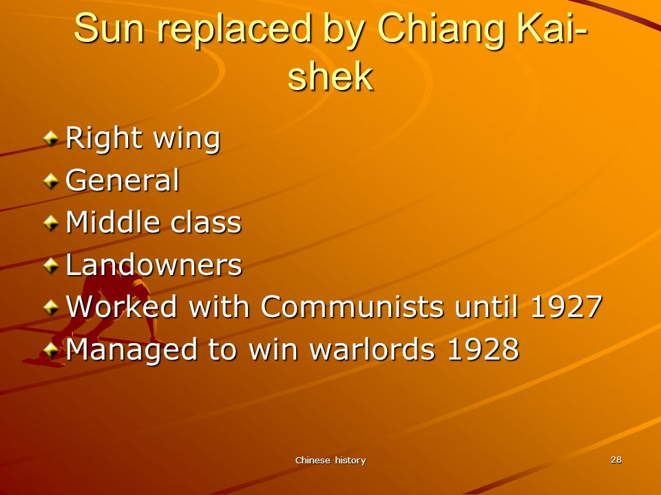 Chinese history 28 Sun replaced by Chiang Kai- shek Right wing General Middle class Landowners Worked with Communists until 1927 Managed to win warlords 1928