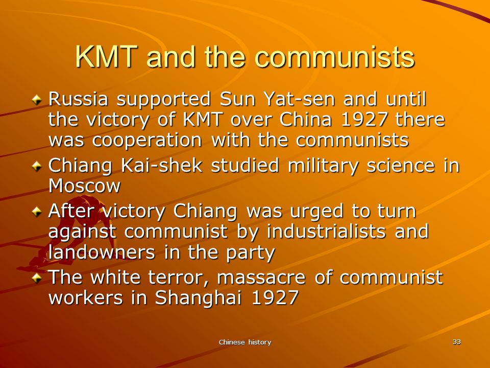 Chinese history 33 KMT and the communists Russia supported Sun Yat-sen and until the victory of KMT over China 1927 there was cooperation with the communists Chiang Kai-shek studied military science in Moscow After victory Chiang was urged to turn against communist by industrialists and landowners in the party The white terror, massacre of communist workers in Shanghai 1927