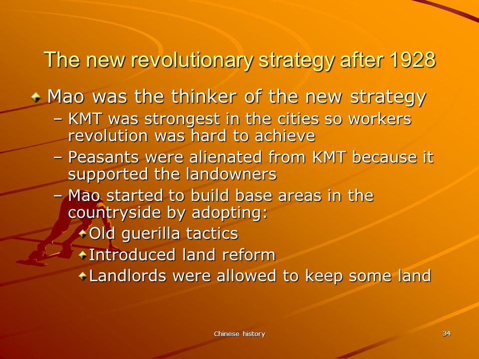 Chinese history 34 The new revolutionary strategy after 1928 Mao was the thinker of the new strategy –KMT was strongest in the cities so workers revolution was hard to achieve –Peasants were alienated from KMT because it supported the landowners –Mao started to build base areas in the countryside by adopting: Old guerilla tactics Introduced land reform Landlords were allowed to keep some land