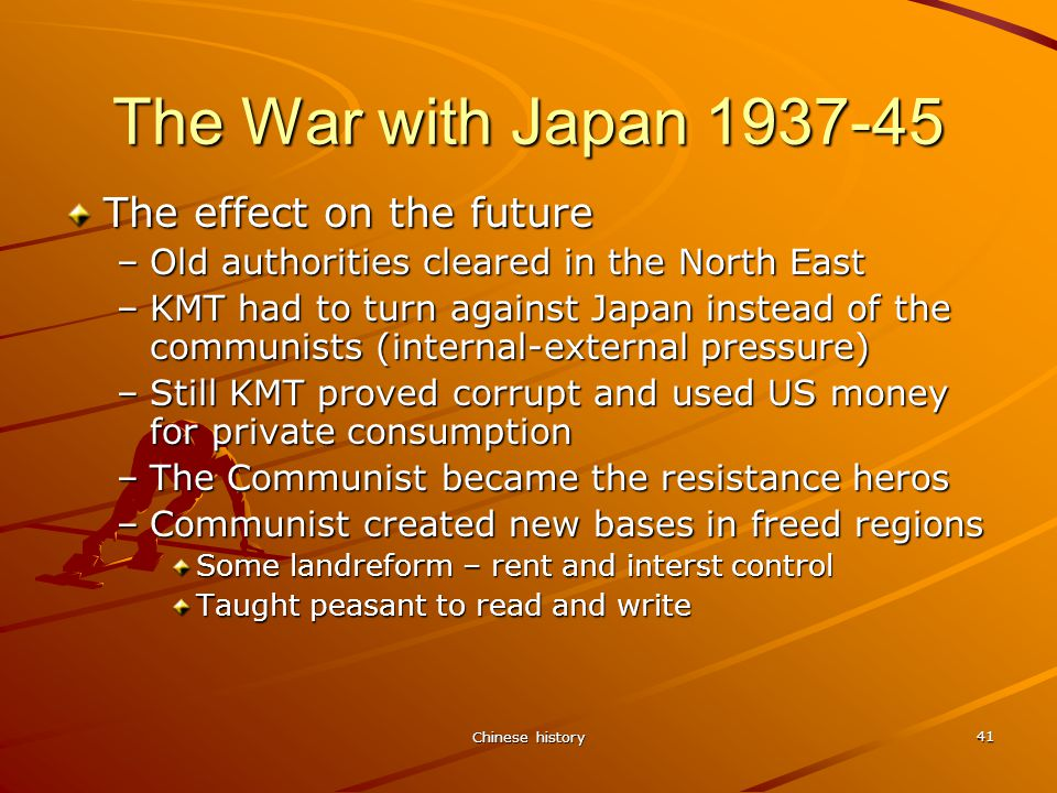 Chinese history 41 The War with Japan 1937-45 The effect on the future –Old authorities cleared in the North East –KMT had to turn against Japan instead of the communists (internal-external pressure) –Still KMT proved corrupt and used US money for private consumption –The Communist became the resistance heros –Communist created new bases in freed regions Some landreform – rent and interst control Taught peasant to read and write