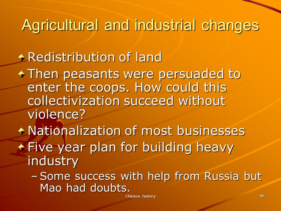Chinese history 46 Agricultural and industrial changes Redistribution of land Then peasants were persuaded to enter the coops.