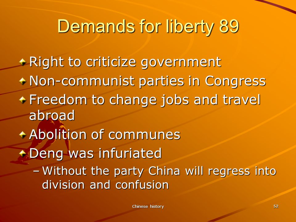 Chinese history 52 Demands for liberty 89 Right to criticize government Non-communist parties in Congress Freedom to change jobs and travel abroad Abolition of communes Deng was infuriated –Without the party China will regress into division and confusion