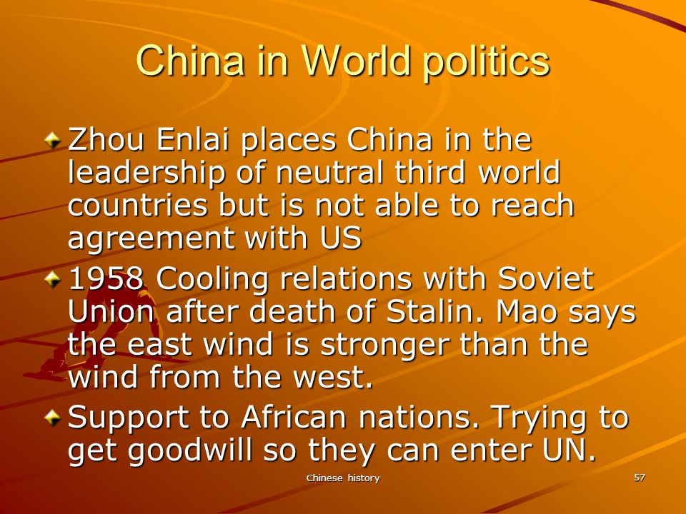 Chinese history 57 China in World politics Zhou Enlai places China in the leadership of neutral third world countries but is not able to reach agreement with US 1958 Cooling relations with Soviet Union after death of Stalin.