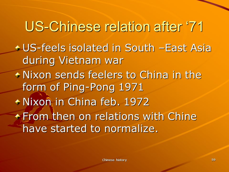 Chinese history 59 US-Chinese relation after '71 US-feels isolated in South –East Asia during Vietnam war Nixon sends feelers to China in the form of Ping-Pong 1971 Nixon in China feb.