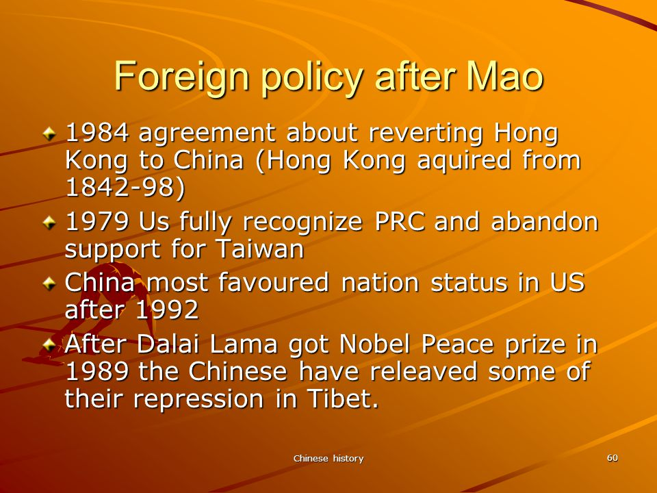 Chinese history 60 Foreign policy after Mao 1984 agreement about reverting Hong Kong to China (Hong Kong aquired from 1842-98) 1979 Us fully recognize PRC and abandon support for Taiwan China most favoured nation status in US after 1992 After Dalai Lama got Nobel Peace prize in 1989 the Chinese have releaved some of their repression in Tibet.