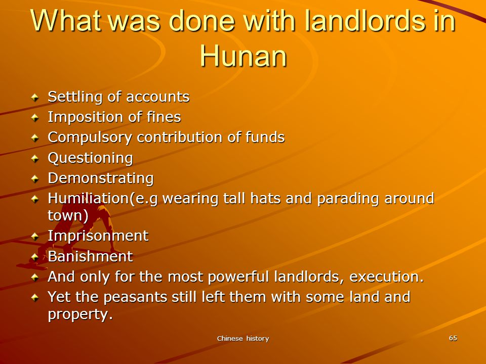 Chinese history 65 What was done with landlords in Hunan Settling of accounts Imposition of fines Compulsory contribution of funds QuestioningDemonstrating Humiliation(e.g wearing tall hats and parading around town) ImprisonmentBanishment And only for the most powerful landlords, execution.