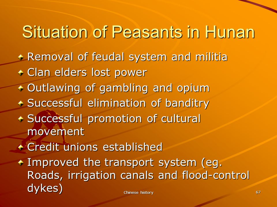Chinese history 67 Situation of Peasants in Hunan Removal of feudal system and militia Clan elders lost power Outlawing of gambling and opium Successful elimination of banditry Successful promotion of cultural movement Credit unions established Improved the transport system (eg.