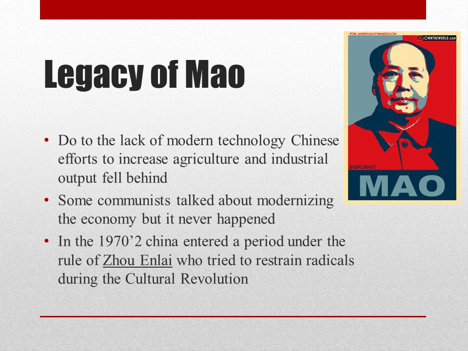 Legacy of Mao Do to the lack of modern technology Chinese efforts to increase agriculture and industrial output fell behind Some communists talked about modernizing the economy but it never happened In the 1970'2 china entered a period under the rule of Zhou Enlai who tried to restrain radicals during the Cultural Revolution