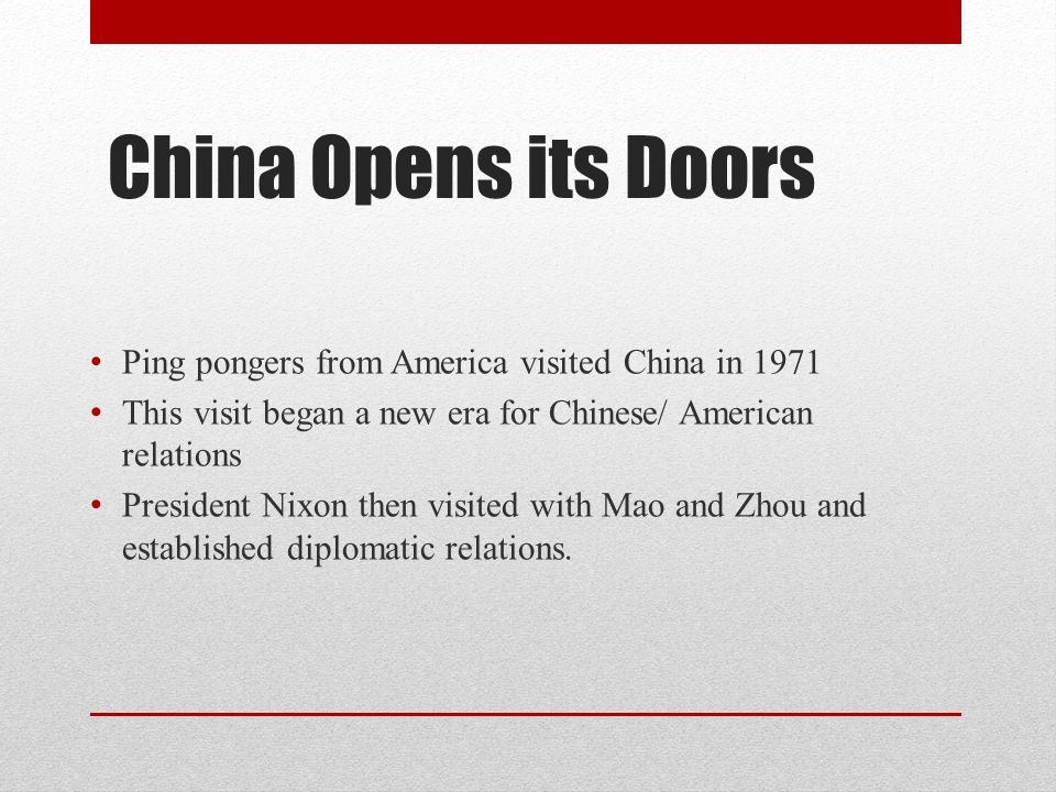 China Opens its Doors Ping pongers from America visited China in 1971 This visit began a new era for Chinese/ American relations President Nixon then visited with Mao and Zhou and established diplomatic relations.