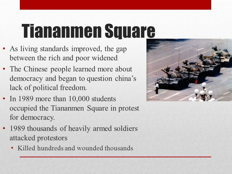 Tiananmen Square As living standards improved, the gap between the rich and poor widened The Chinese people learned more about democracy and began to question china's lack of political freedom.