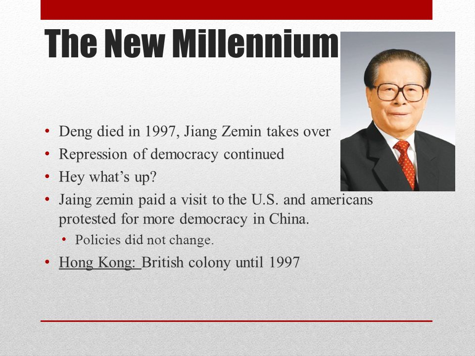 The New Millennium Deng died in 1997, Jiang Zemin takes over Repression of democracy continued Hey what's up.
