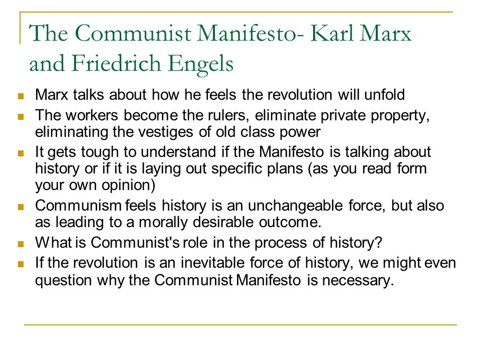The Communist Manifesto- Karl Marx and Friedrich Engels Marx talks about how he feels the revolution will unfold The workers become the rulers, eliminate private property, eliminating the vestiges of old class power It gets tough to understand if the Manifesto is talking about history or if it is laying out specific plans (as you read form your own opinion) Communism feels history is an unchangeable force, but also as leading to a morally desirable outcome.