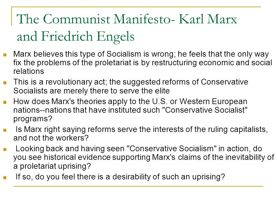 The Communist Manifesto- Karl Marx and Friedrich Engels Marx believes this type of Socialism is wrong; he feels that the only way fix the problems of the proletariat is by restructuring economic and social relations This is a revolutionary act; the suggested reforms of Conservative Socialists are merely there to serve the elite How does Marx s theories apply to the U.S.