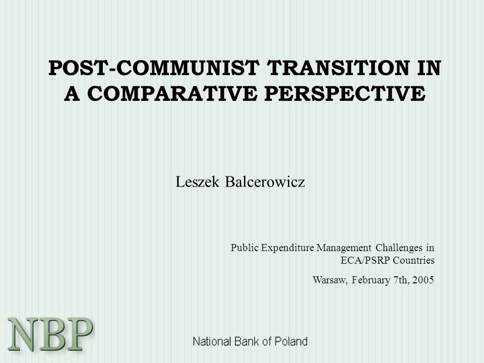 POST-COMMUNIST TRANSITION IN A COMPARATIVE PERSPECTIVE Leszek Balcerowicz Public Expenditure Management Challenges in ECA/PSRP Countries Warsaw, February 7th, 2005