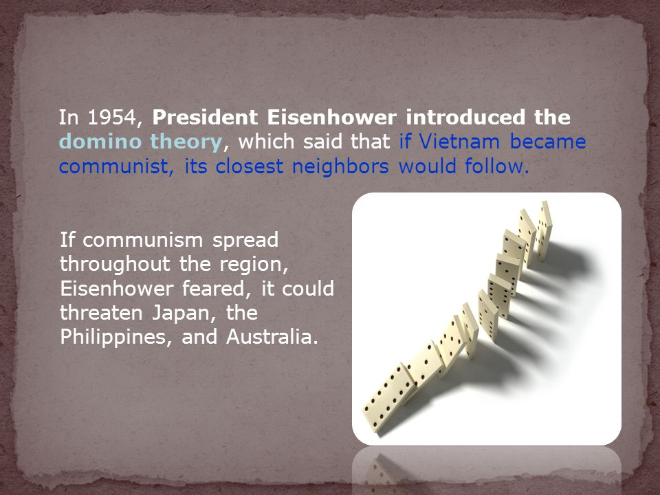 In 1954, President Eisenhower introduced the domino theory, which said that if Vietnam became communist, its closest neighbors would follow.