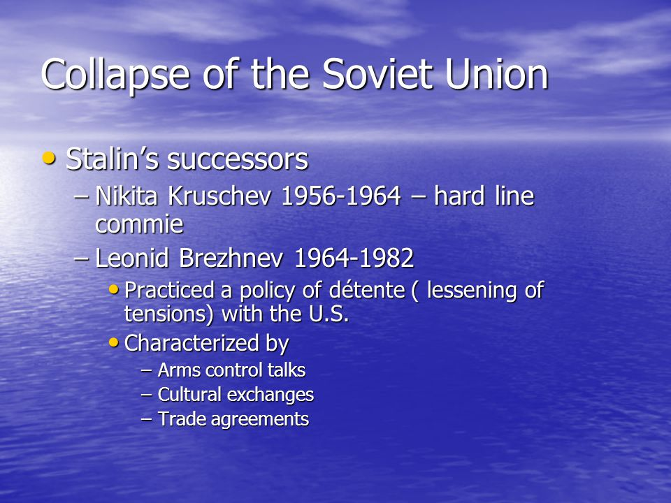 Collapse of the Soviet Union Stalin's successors Stalin's successors –Nikita Kruschev 1956-1964 – hard line commie –Leonid Brezhnev 1964-1982 Practiced a policy of détente ( lessening of tensions) with the U.S.
