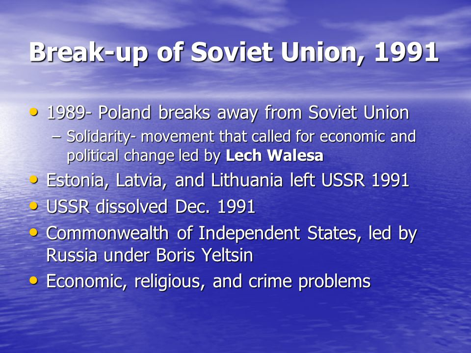 Break-up of Soviet Union, 1991 1989- Poland breaks away from Soviet Union 1989- Poland breaks away from Soviet Union –Solidarity- movement that called for economic and political change led by Lech Walesa Estonia, Latvia, and Lithuania left USSR 1991 Estonia, Latvia, and Lithuania left USSR 1991 USSR dissolved Dec.