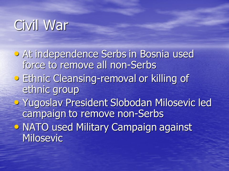 Civil War At independence Serbs in Bosnia used force to remove all non-Serbs At independence Serbs in Bosnia used force to remove all non-Serbs Ethnic Cleansing-removal or killing of ethnic group Ethnic Cleansing-removal or killing of ethnic group Yugoslav President Slobodan Milosevic led campaign to remove non-Serbs Yugoslav President Slobodan Milosevic led campaign to remove non-Serbs NATO used Military Campaign against Milosevic NATO used Military Campaign against Milosevic