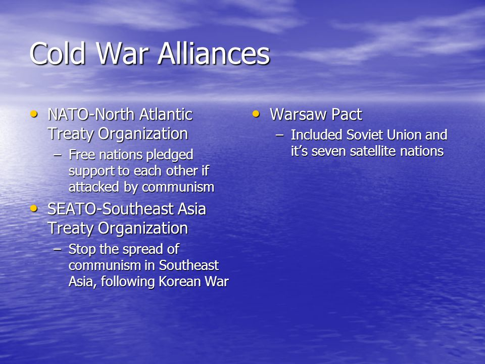 Cold War Alliances NATO-North Atlantic Treaty Organization NATO-North Atlantic Treaty Organization –Free nations pledged support to each other if attacked by communism SEATO-Southeast Asia Treaty Organization SEATO-Southeast Asia Treaty Organization –Stop the spread of communism in Southeast Asia, following Korean War Warsaw Pact Warsaw Pact –Included Soviet Union and it's seven satellite nations