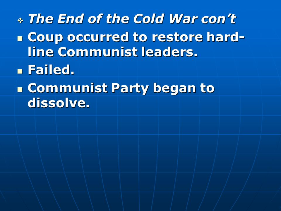  The End of the Cold War con't Coup occurred to restore hard- line Communist leaders.
