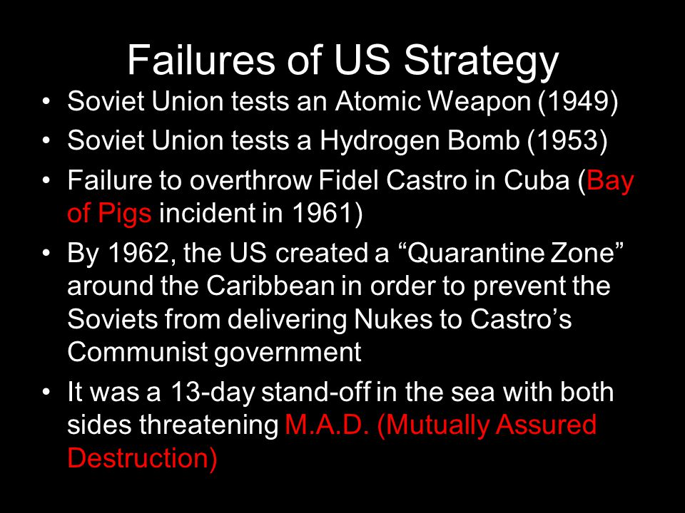 Failures of US Strategy Soviet Union tests an Atomic Weapon (1949) Soviet Union tests a Hydrogen Bomb (1953) Failure to overthrow Fidel Castro in Cuba (Bay of Pigs incident in 1961) By 1962, the US created a Quarantine Zone around the Caribbean in order to prevent the Soviets from delivering Nukes to Castro's Communist government It was a 13-day stand-off in the sea with both sides threatening M.A.D.
