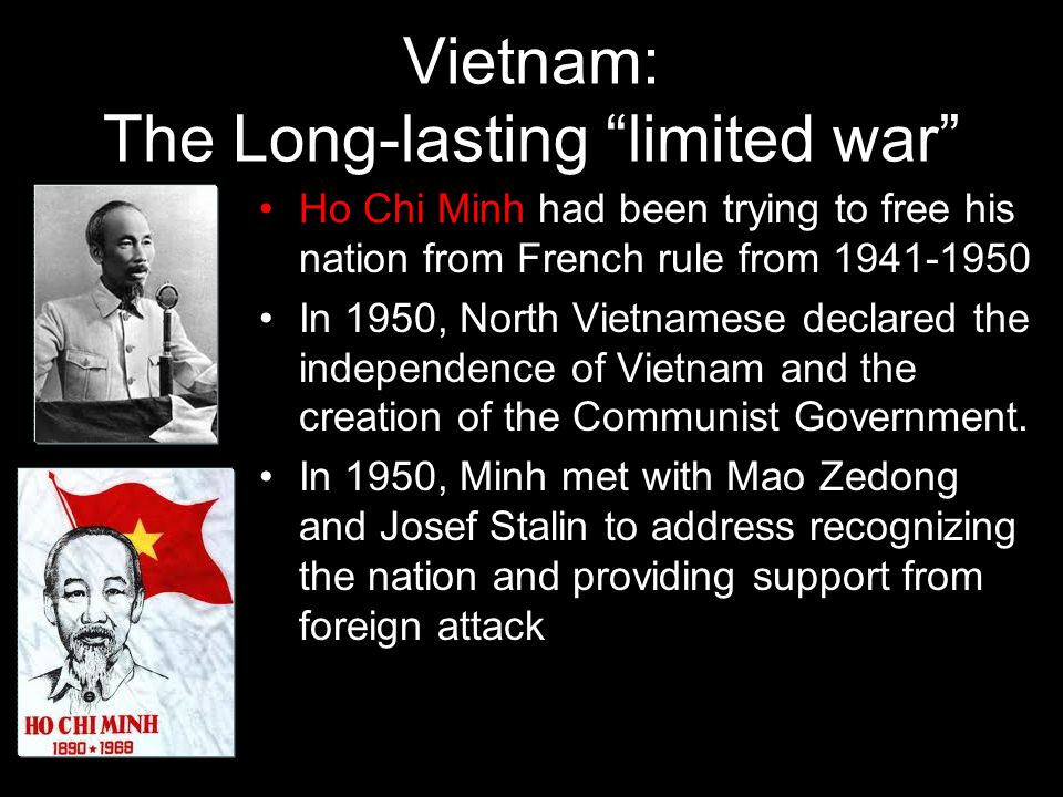 Vietnam: The Long-lasting limited war Ho Chi Minh had been trying to free his nation from French rule from 1941-1950 In 1950, North Vietnamese declared the independence of Vietnam and the creation of the Communist Government.