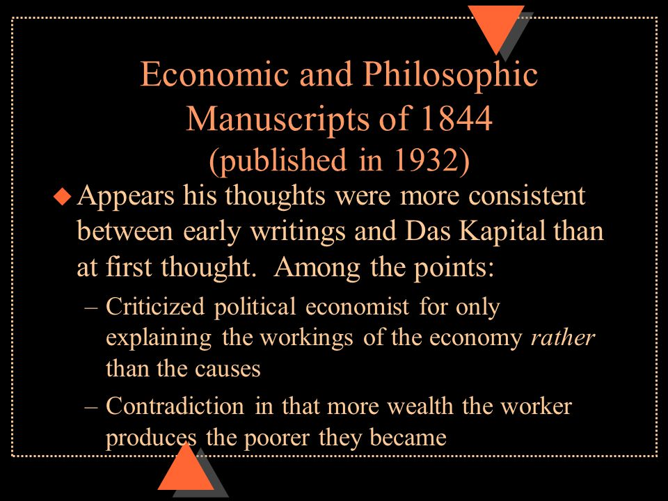 Economic and Philosophic Manuscripts of 1844 (published in 1932) u Appears his thoughts were more consistent between early writings and Das Kapital th