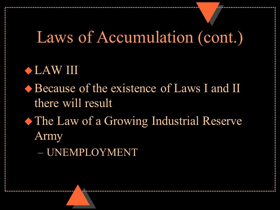 Laws of Accumulation (cont.) u LAW III u Because of the existence of Laws I and II there will result u The Law of a Growing Industrial Reserve Army –U