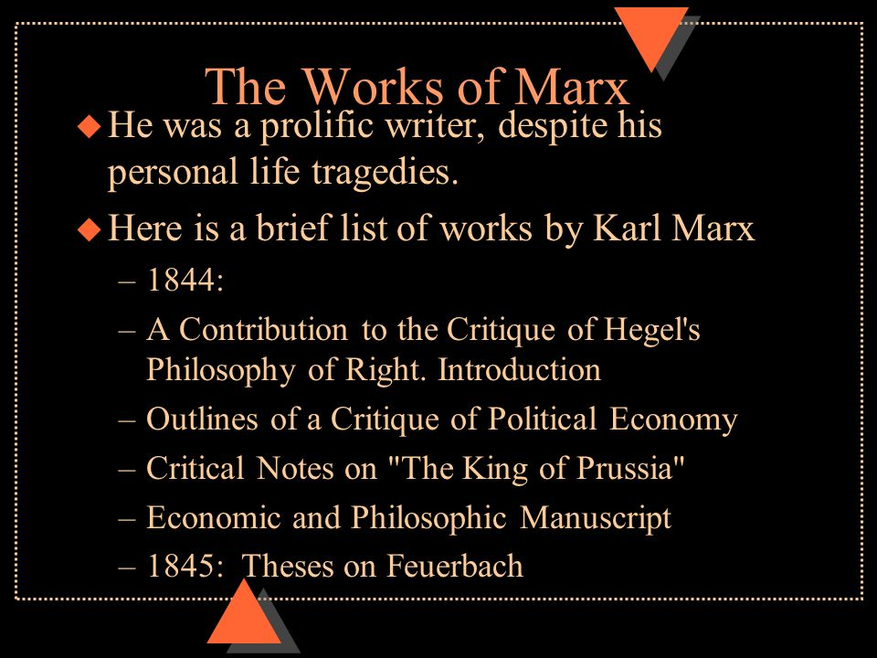 The Works of Marx u He was a prolific writer, despite his personal life tragedies. u Here is a brief list of works by Karl Marx –1844: –A Contribution