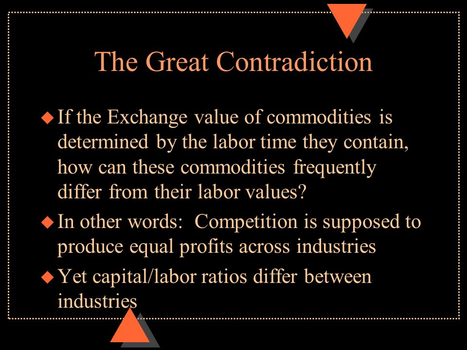 The Great Contradiction u If the Exchange value of commodities is determined by the labor time they contain, how can these commodities frequently diff