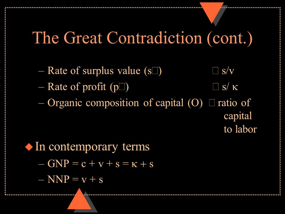 The Great Contradiction (cont.) –Rate of surplus value (s)  s/v –Rate of profit (p)  s/  –Organic composition of capital (O)  ratio of capital to