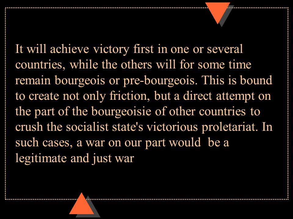 It will achieve victory first in one or several countries, while the others will for some time remain bourgeois or pre-bourgeois. This is bound to cre