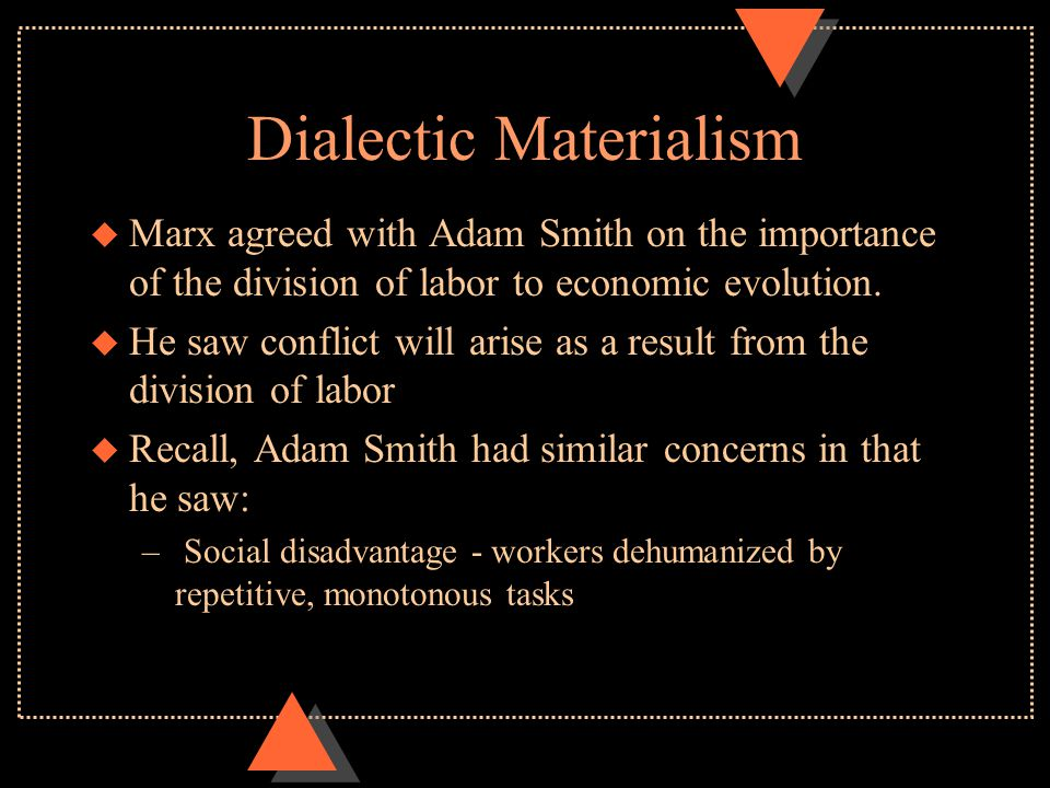 Dialectic Materialism u Marx agreed with Adam Smith on the importance of the division of labor to economic evolution. u He saw conflict will arise as