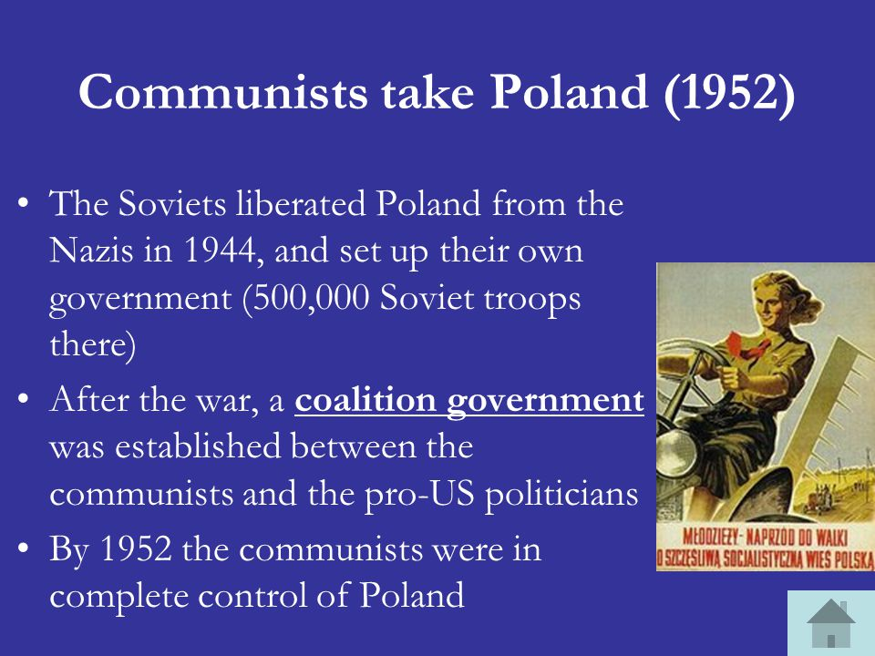 Communists take Poland (1952) The Soviets liberated Poland from the Nazis in 1944, and set up their own government (500,000 Soviet troops there) After the war, a coalition government was established between the communists and the pro-US politicians By 1952 the communists were in complete control of Poland