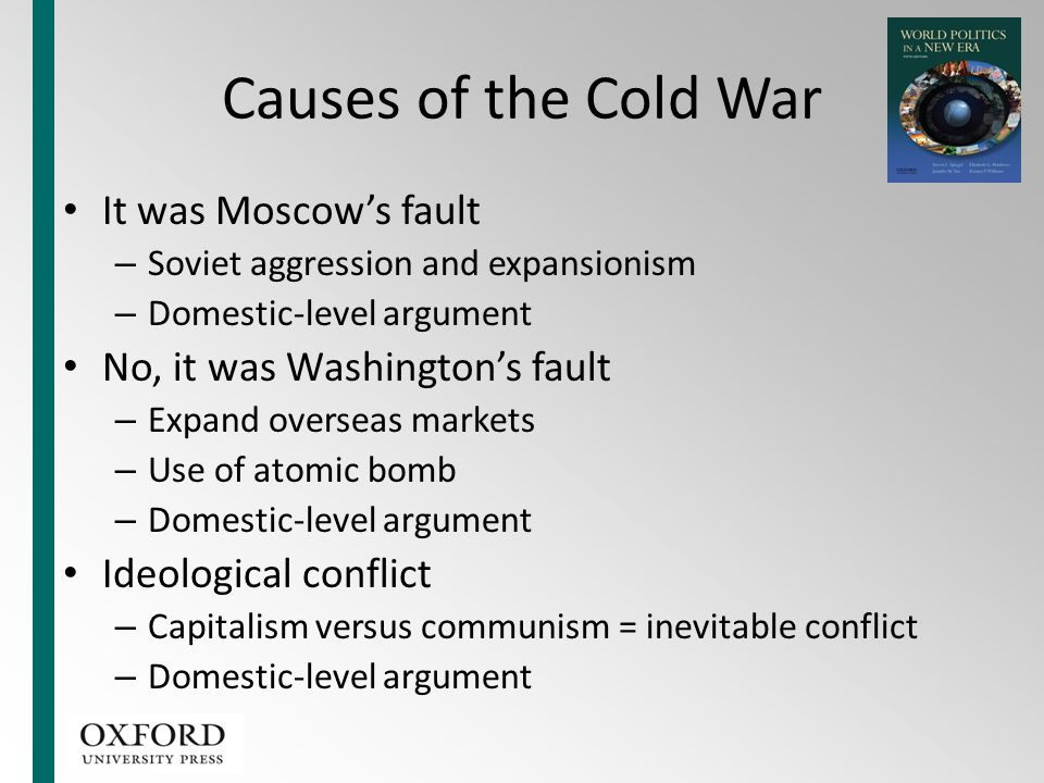 Causes of the Cold War It was Moscow's fault – Soviet aggression and expansionism – Domestic-level argument No, it was Washington's fault – Expand ove
