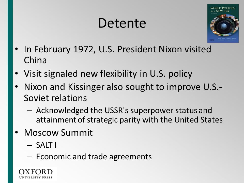 Detente In February 1972, U.S. President Nixon visited China Visit signaled new flexibility in U.S. policy Nixon and Kissinger also sought to improve