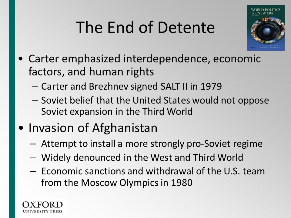 The End of Detente Carter emphasized interdependence, economic factors, and human rights – Carter and Brezhnev signed SALT II in 1979 – Soviet belief