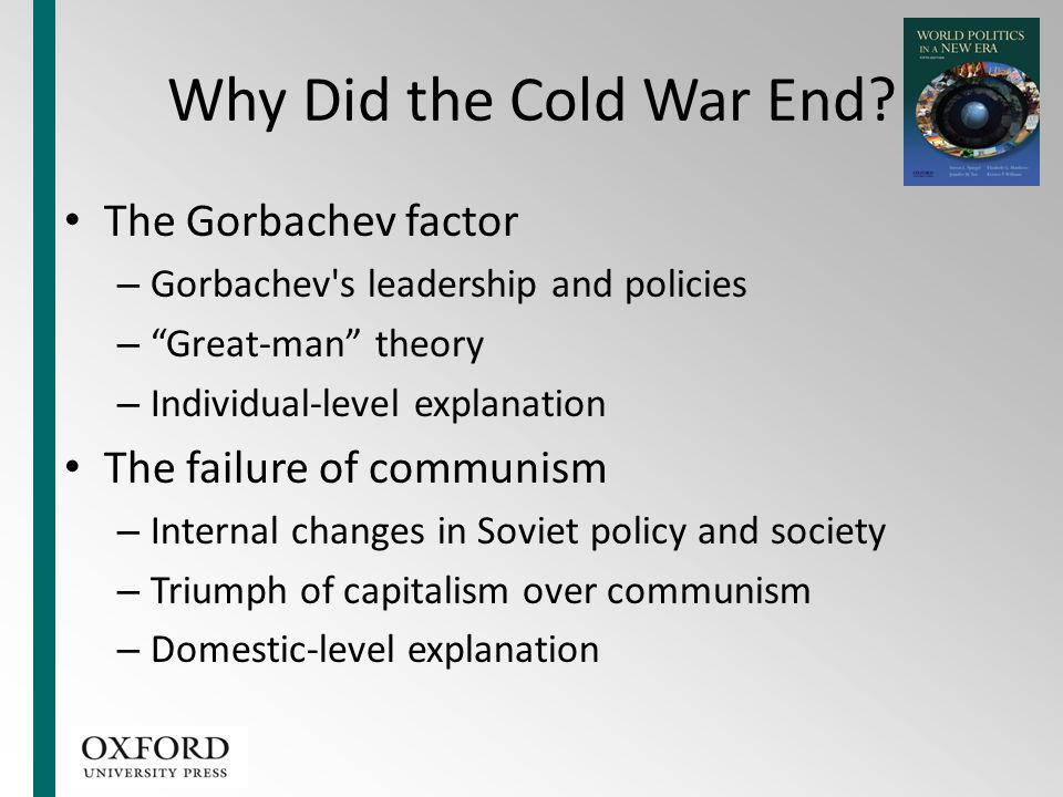 """Why Did the Cold War End? The Gorbachev factor – Gorbachev's leadership and policies – """"Great-man"""" theory – Individual-level explanation The failure o"""