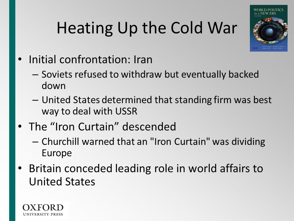 Heating Up the Cold War Initial confrontation: Iran – Soviets refused to withdraw but eventually backed down – United States determined that standing