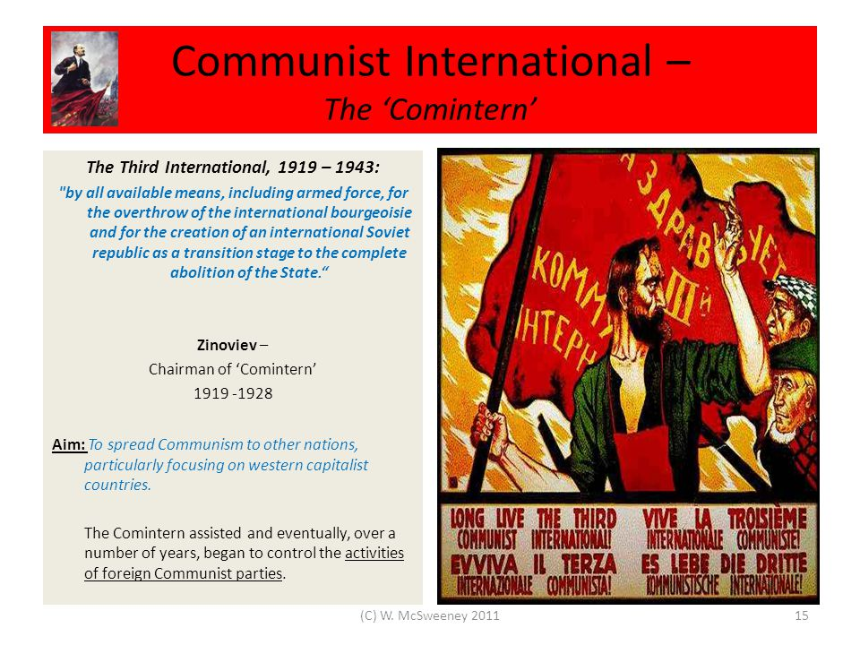Communist International – The 'Comintern' The Third International, 1919 – 1943: by all available means, including armed force, for the overthrow of the international bourgeoisie and for the creation of an international Soviet republic as a transition stage to the complete abolition of the State. Zinoviev – Chairman of 'Comintern' 1919 -1928 Aim: To spread Communism to other nations, particularly focusing on western capitalist countries.