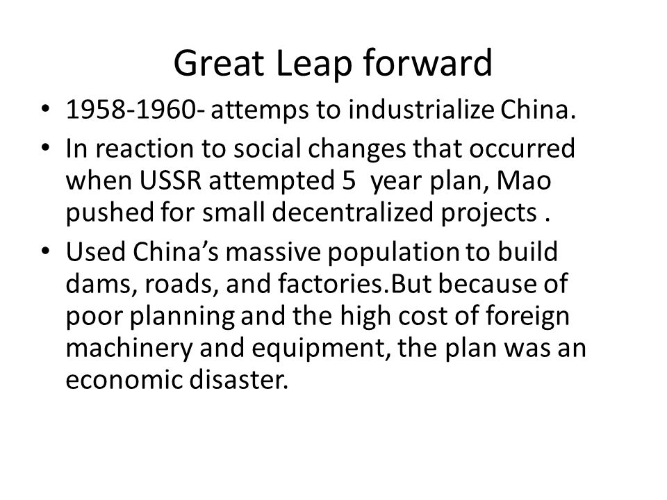 Great Leap forward 1958-1960- attemps to industrialize China. In reaction to social changes that occurred when USSR attempted 5 year plan, Mao pushed