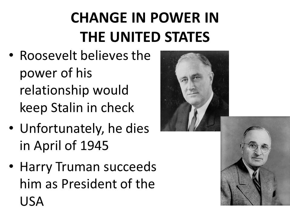 CHANGE IN POWER IN THE UNITED STATES Roosevelt believes the power of his relationship would keep Stalin in check Unfortunately, he dies in April of 19