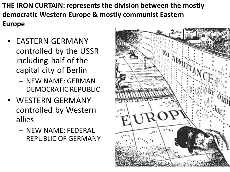 THE IRON CURTAIN: represents the division between the mostly democratic Western Europe & mostly communist Eastern Europe EASTERN GERMANY controlled by