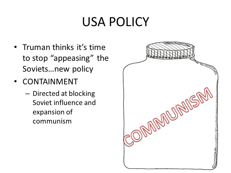 "USA POLICY Truman thinks it's time to stop ""appeasing"" the Soviets…new policy CONTAINMENT – Directed at blocking Soviet influence and expansion of com"