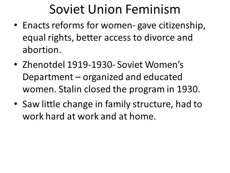 Soviet Union Feminism Enacts reforms for women- gave citizenship, equal rights, better access to divorce and abortion. Zhenotdel 1919-1930- Soviet Wom
